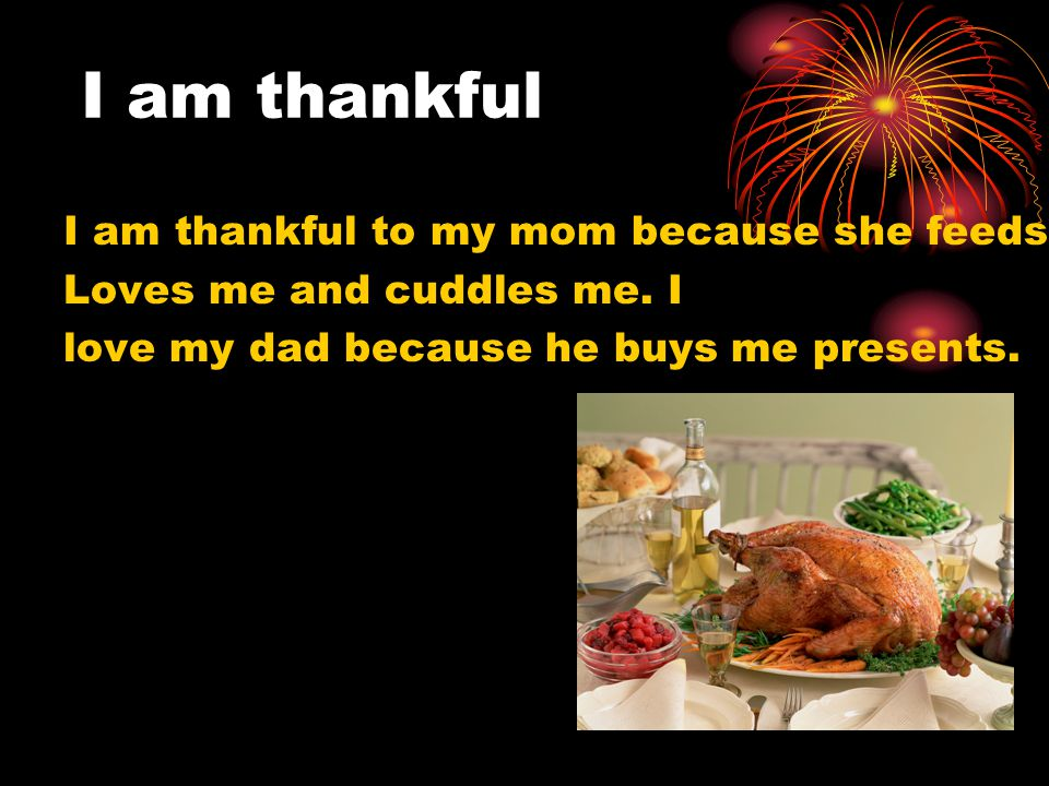 I am thankful I am thankful to my mom because she feeds me and
