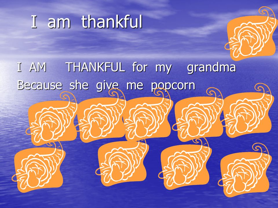 I am thankful I AM THANKFUL for my grandma Because she give me popcorn