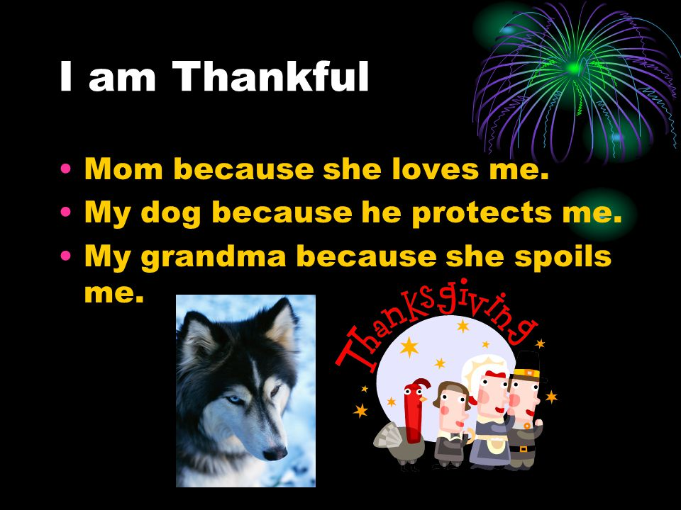 I am Thankful Mom because she loves me. My dog because he protects me.