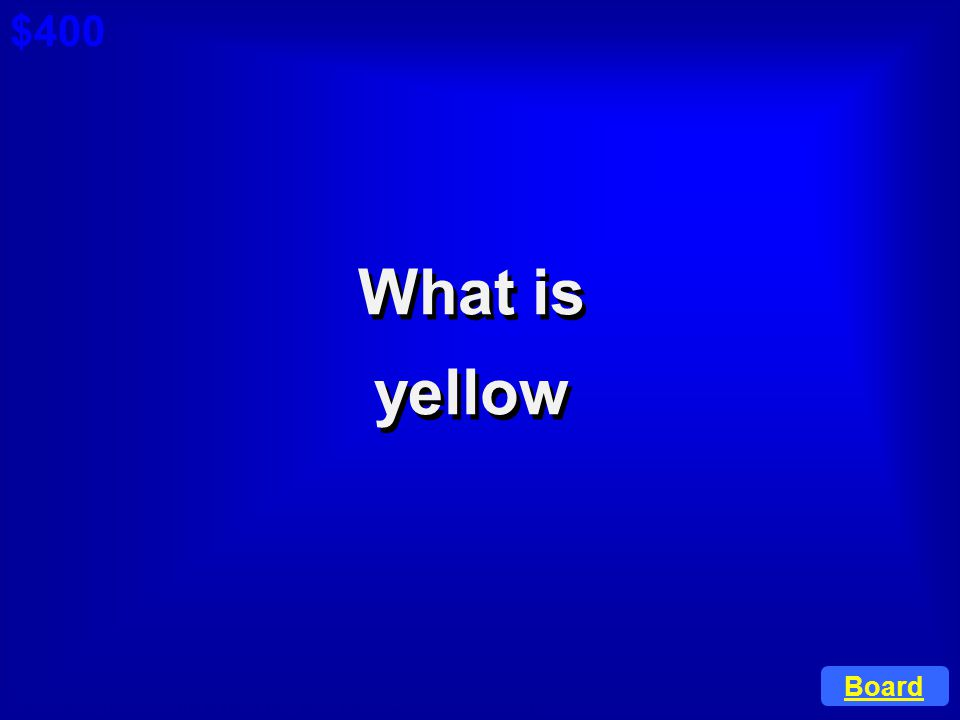 $400 Cat 1: $200 Q What is yellow Board