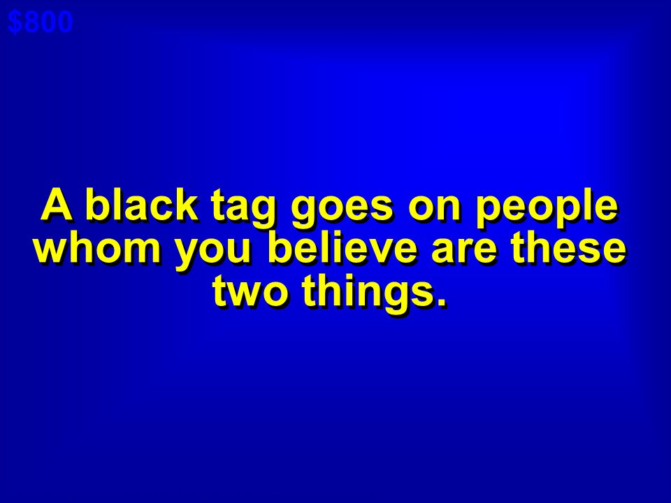 A black tag goes on people whom you believe are these two things.
