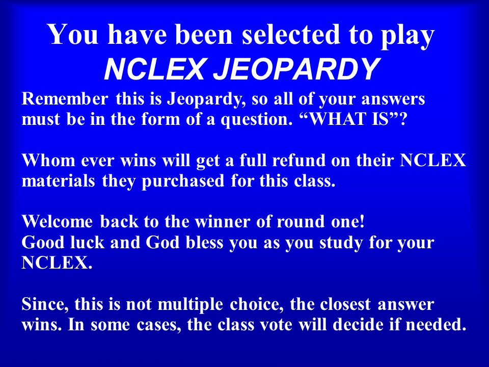 You have been selected to play NCLEX JEOPARDY