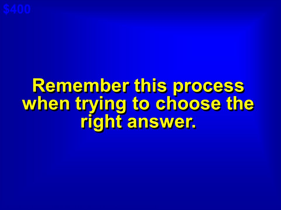 Remember this process when trying to choose the right answer.