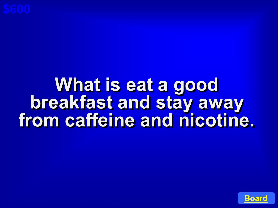What is eat a good breakfast and stay away from caffeine and nicotine.