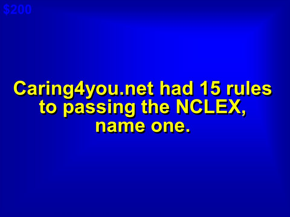 Caring4you.net had 15 rules to passing the NCLEX, name one.