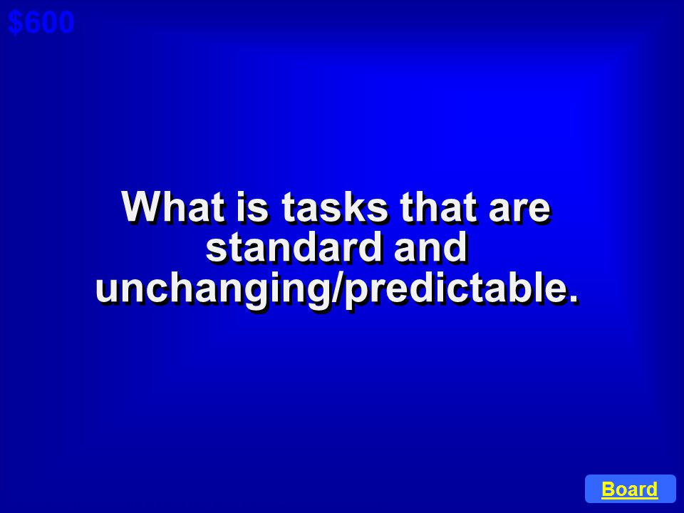 What is tasks that are standard and unchanging/predictable.