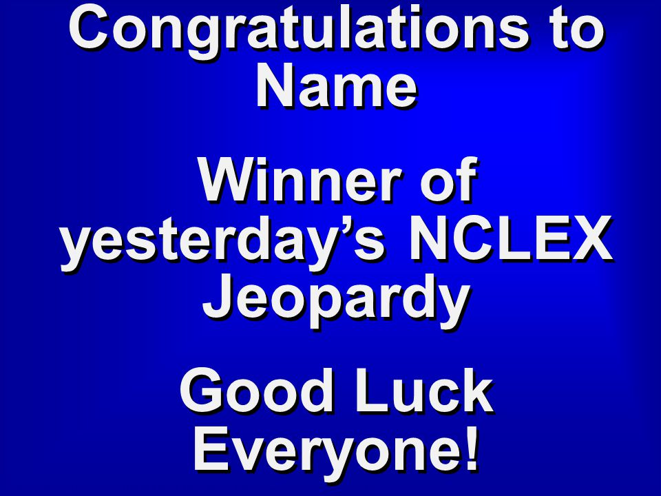Congratulations to Name Winner of yesterday's NCLEX Jeopardy