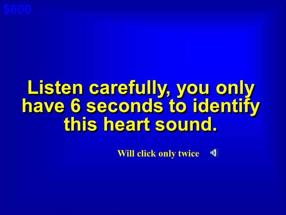 $600 Cat 4: $300 A. Listen carefully, you only have 6 seconds to identify this heart sound.
