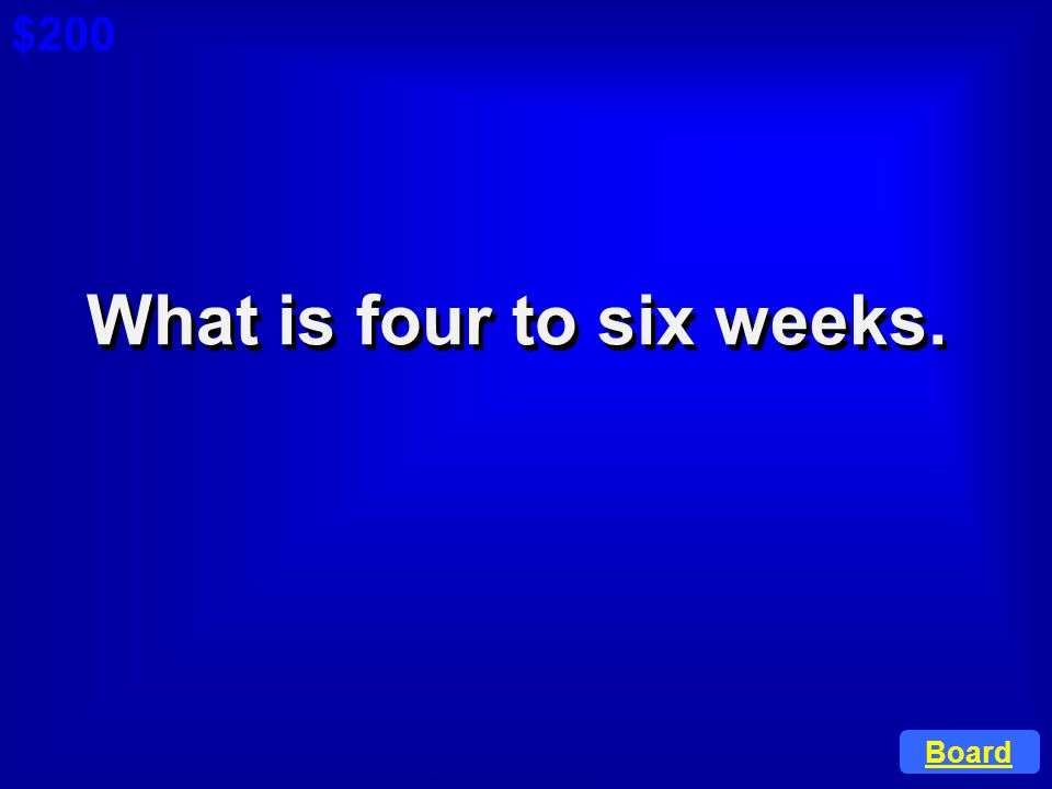 What is four to six weeks.