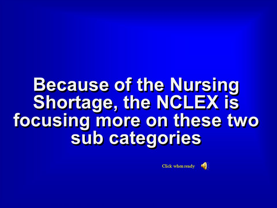Final Jeopardy Answer Because of the Nursing Shortage, the NCLEX is focusing more on these two sub categories.