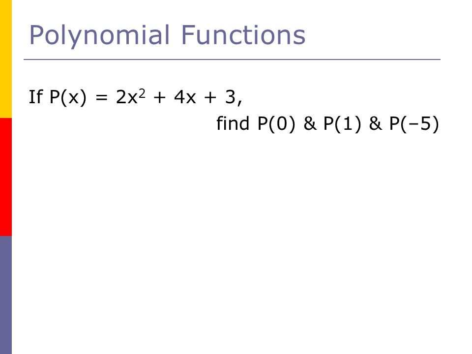 Polynomial Functions If P(x) = 2x2 + 4x + 3, find P(0) & P(1) & P(–5)