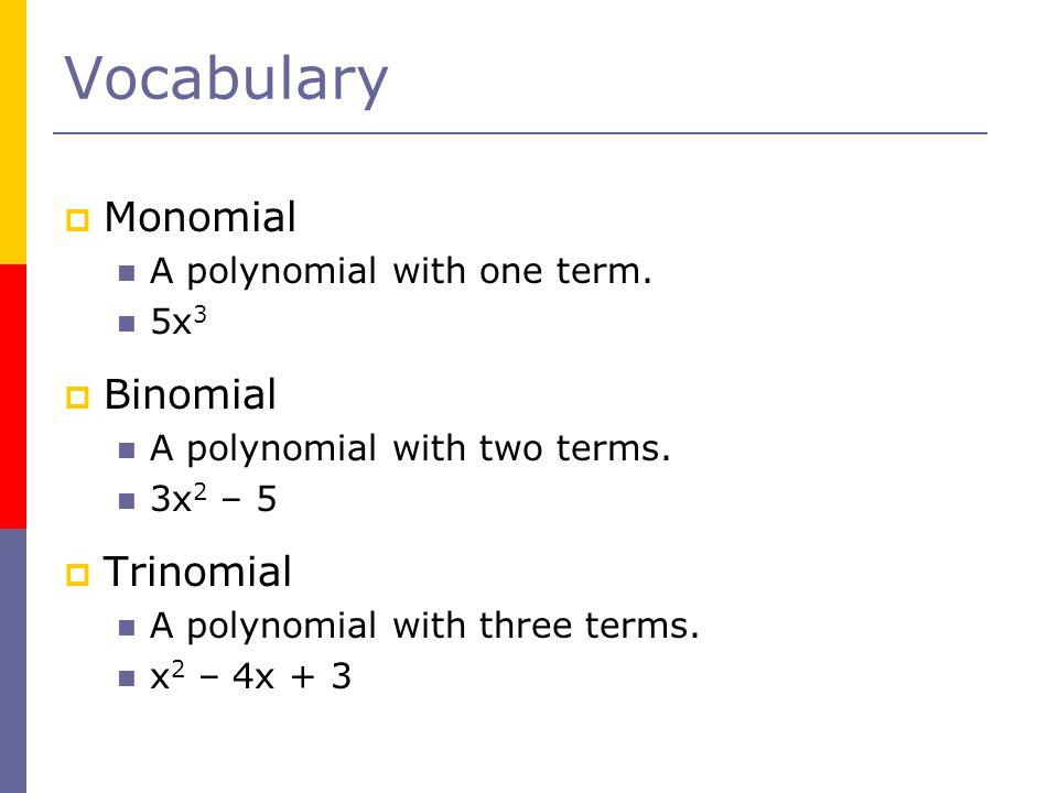 Vocabulary Monomial Binomial Trinomial A polynomial with one term. 5x3
