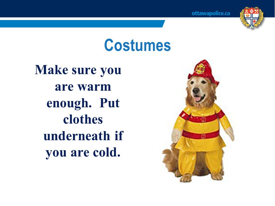 Make sure you are warm enough. Put clothes underneath if you are cold.