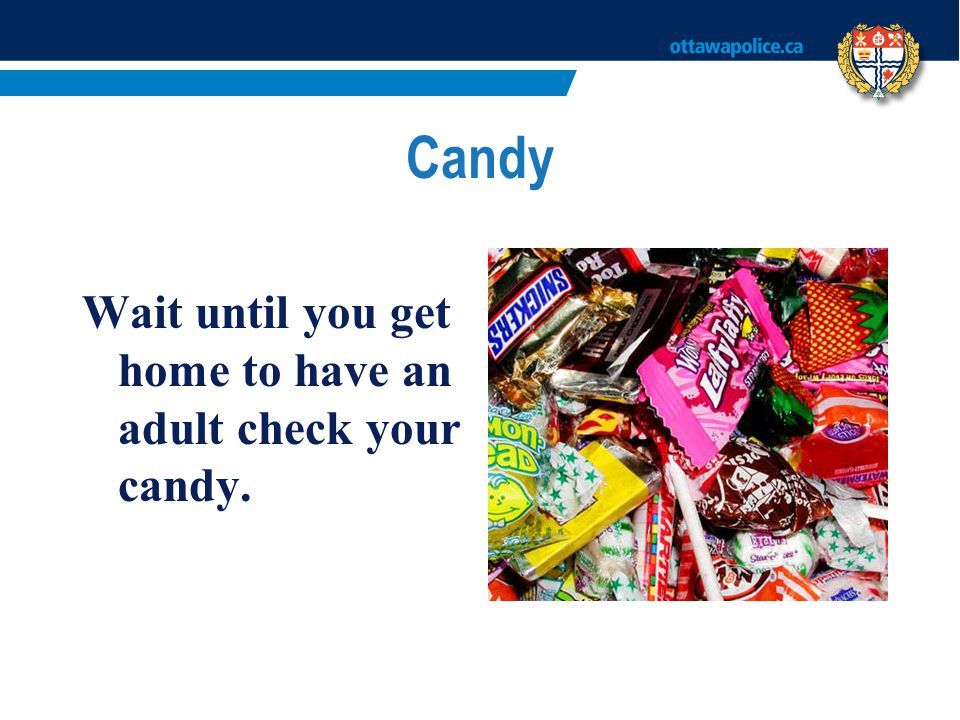 Candy Wait until you get home to have an adult check your candy.