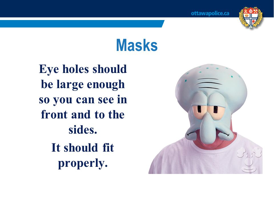 Masks Eye holes should be large enough so you can see in front and to the sides.