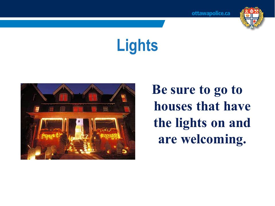 Be sure to go to houses that have the lights on and are welcoming.
