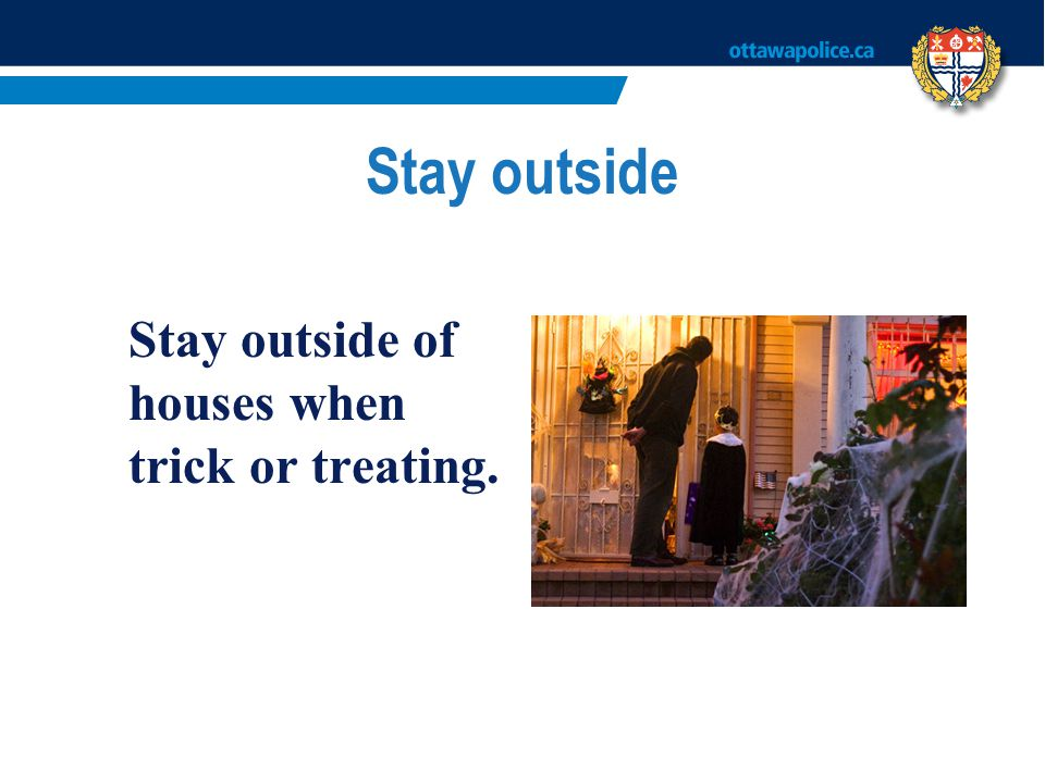 Stay outside Stay outside of houses when trick or treating.