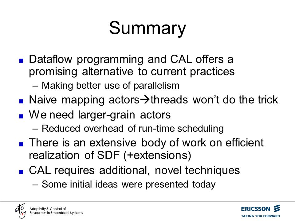 Summary Dataflow programming and CAL offers a promising alternative to current practices. Making better use of parallelism.