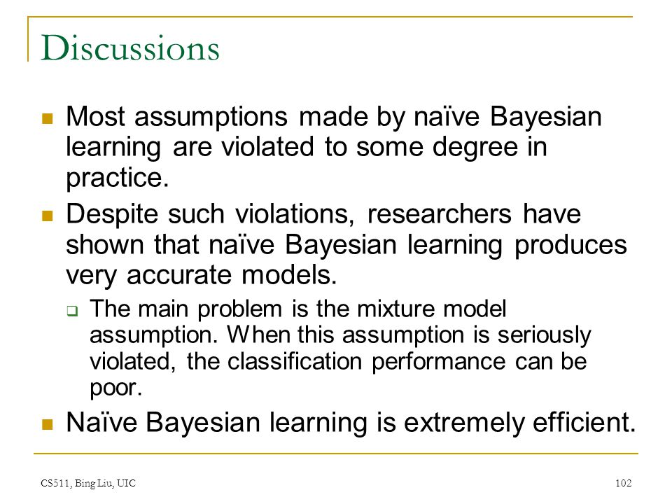 Discussions Most assumptions made by naïve Bayesian learning are violated to some degree in practice.