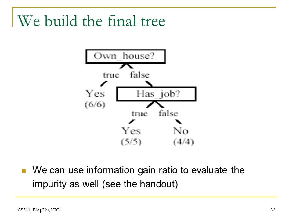 We build the final tree We can use information gain ratio to evaluate the impurity as well (see the handout)