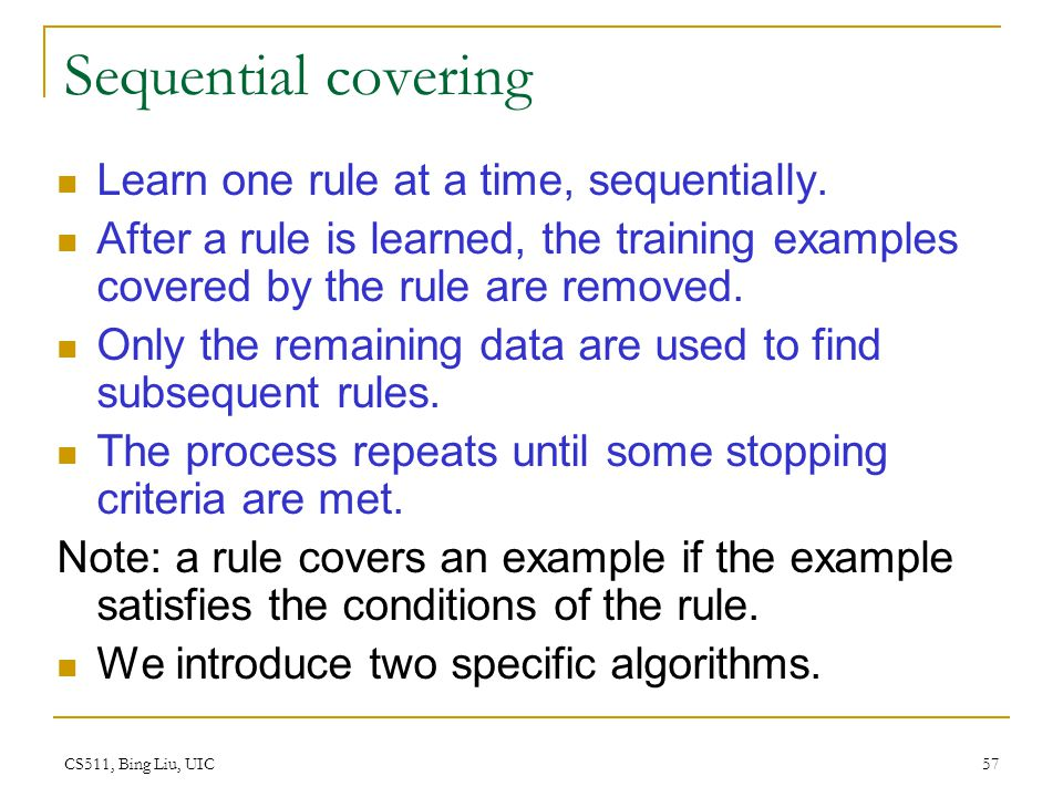 Sequential covering Learn one rule at a time, sequentially.