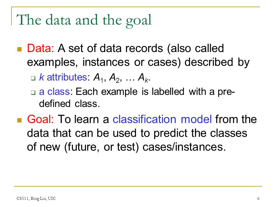 The data and the goal Data: A set of data records (also called examples, instances or cases) described by.