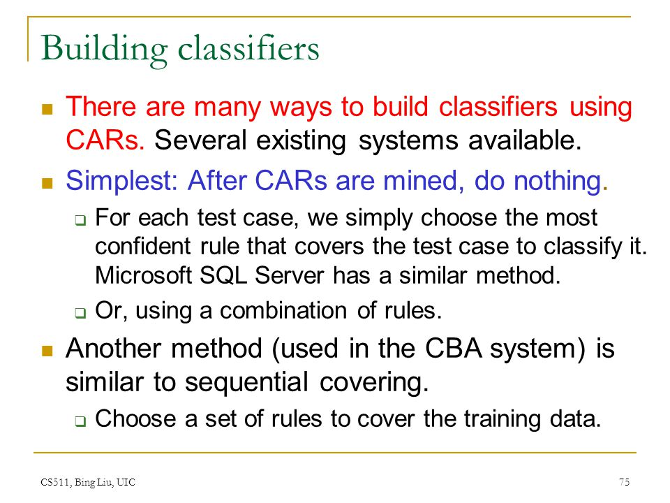 Building classifiers There are many ways to build classifiers using CARs. Several existing systems available.