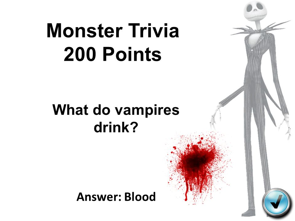 Monster Trivia 200 Points What do vampires drink Answer: Blood