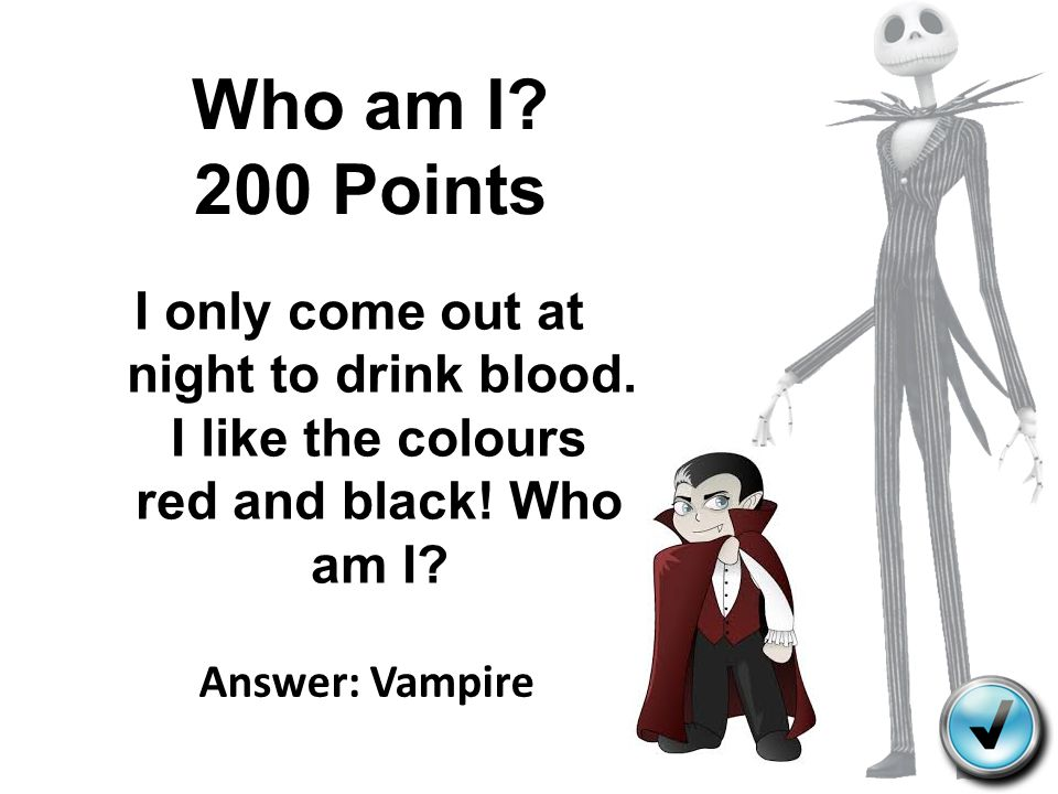 Who am I 200 Points I only come out at night to drink blood. I like the colours red and black! Who am I