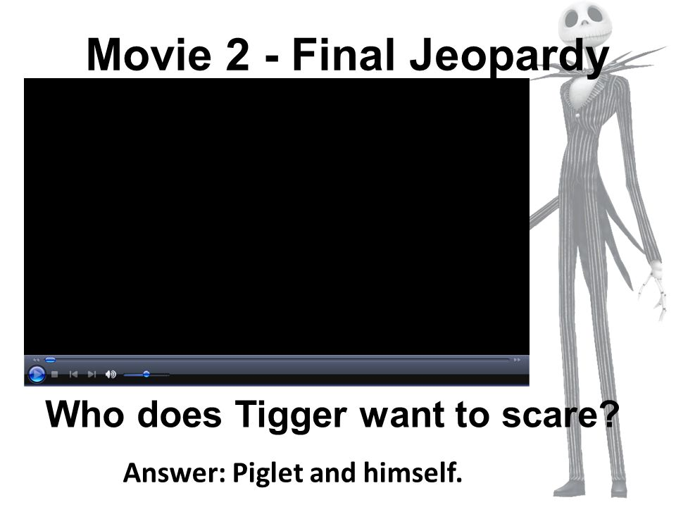 Who does Tigger want to scare Answer: Piglet and himself.