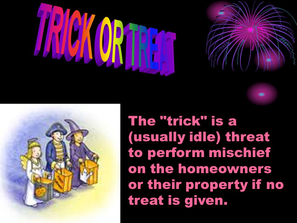 TRICK OR TREAT The trick is a (usually idle) threat to perform mischief on the homeowners or their property if no treat is given.