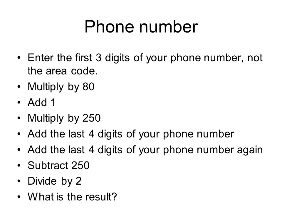 Phone number Enter the first 3 digits of your phone number, not the area code. Multiply by 80. Add 1.