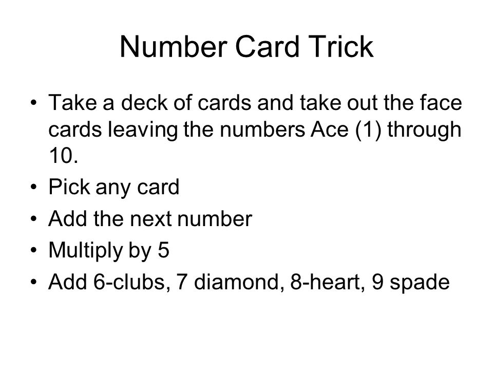 Number Card Trick Take a deck of cards and take out the face cards leaving the numbers Ace (1) through 10.
