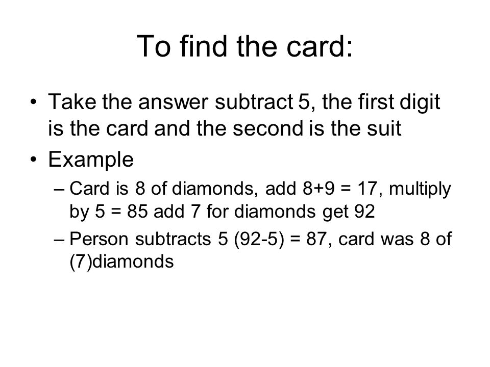 To find the card: Take the answer subtract 5, the first digit is the card and the second is the suit.