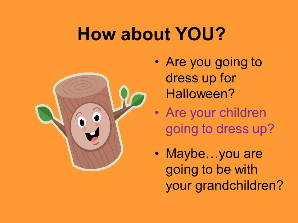 How about YOU Are you going to dress up for Halloween