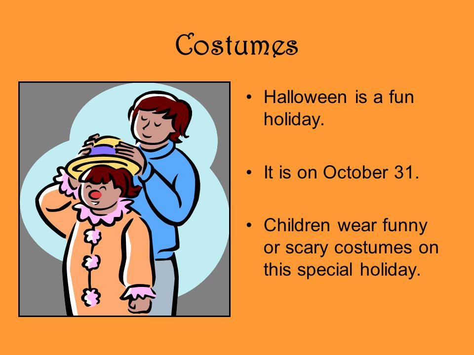 Costumes Halloween is a fun holiday. It is on October 31.
