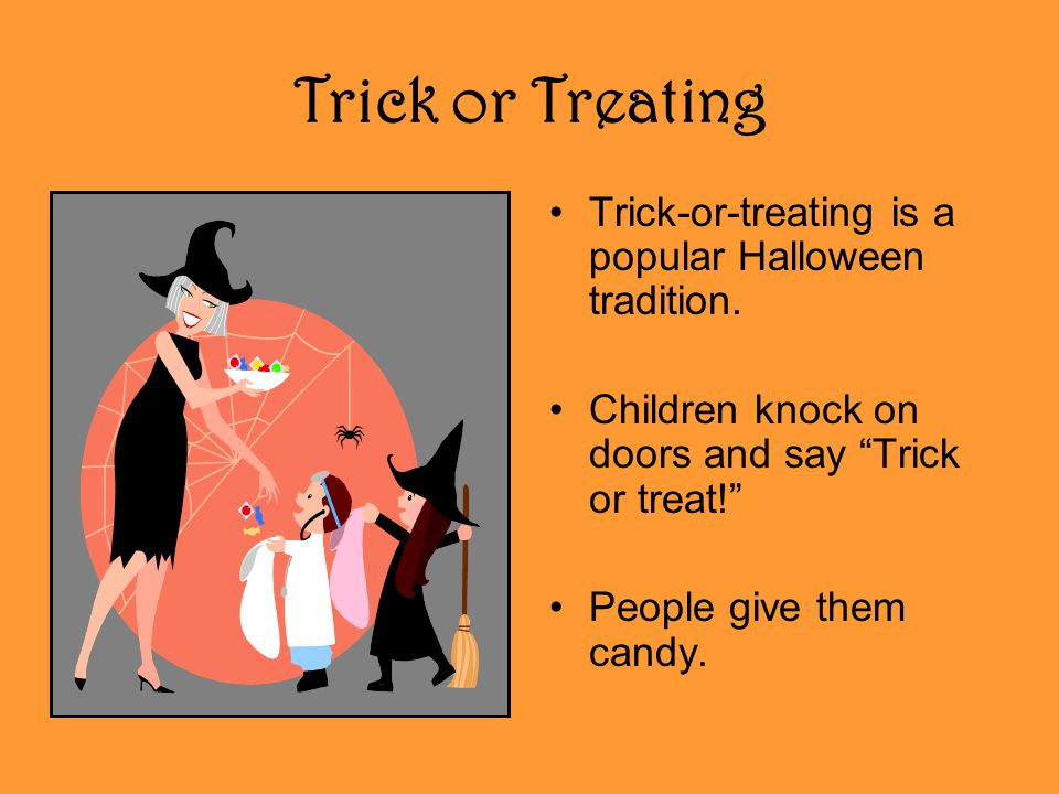 Trick or Treating Trick-or-treating is a popular Halloween tradition.