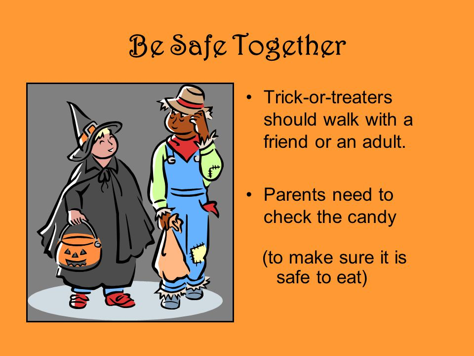Be Safe Together Trick-or-treaters should walk with a friend or an adult. Parents need to check the candy.