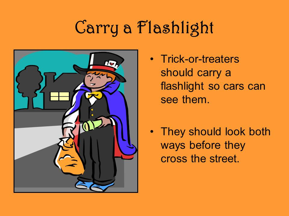 Carry a Flashlight Trick-or-treaters should carry a flashlight so cars can see them.