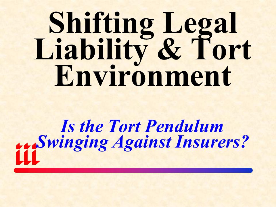 Shifting Legal Liability & Tort Environment Is the Tort Pendulum Swinging Against Insurers