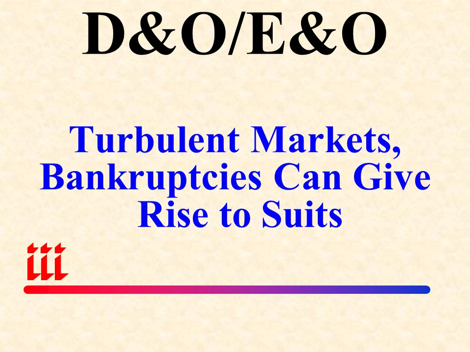 D&O/E&O Turbulent Markets, Bankruptcies Can Give Rise to Suits