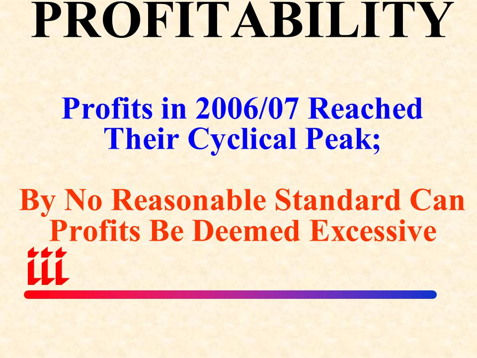PROFITABILITY Profits in 2006/07 Reached Their Cyclical Peak; By No Reasonable Standard Can Profits Be Deemed Excessive