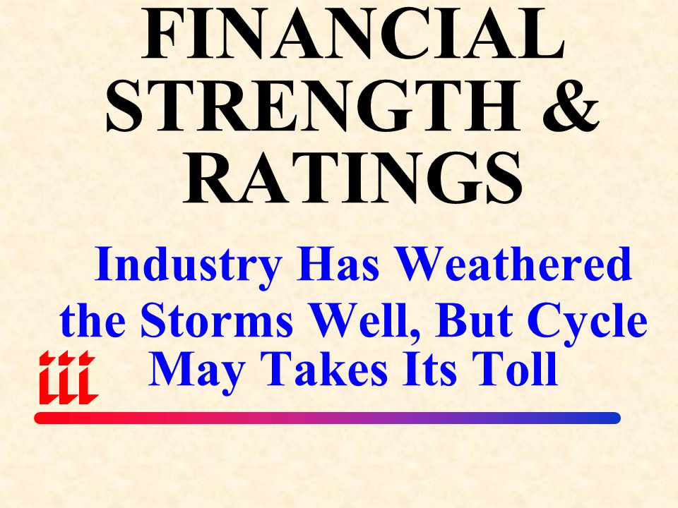 FINANCIAL STRENGTH & RATINGS Industry Has Weathered the Storms Well, But Cycle May Takes Its Toll