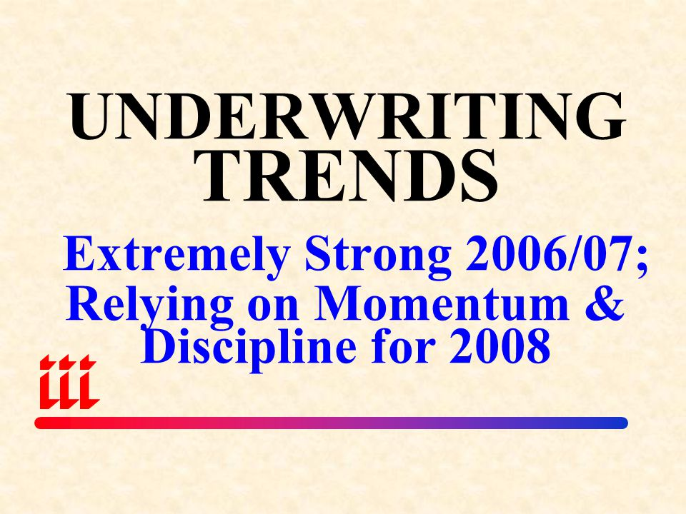 UNDERWRITING TRENDS Extremely Strong 2006/07; Relying on Momentum & Discipline for 2008