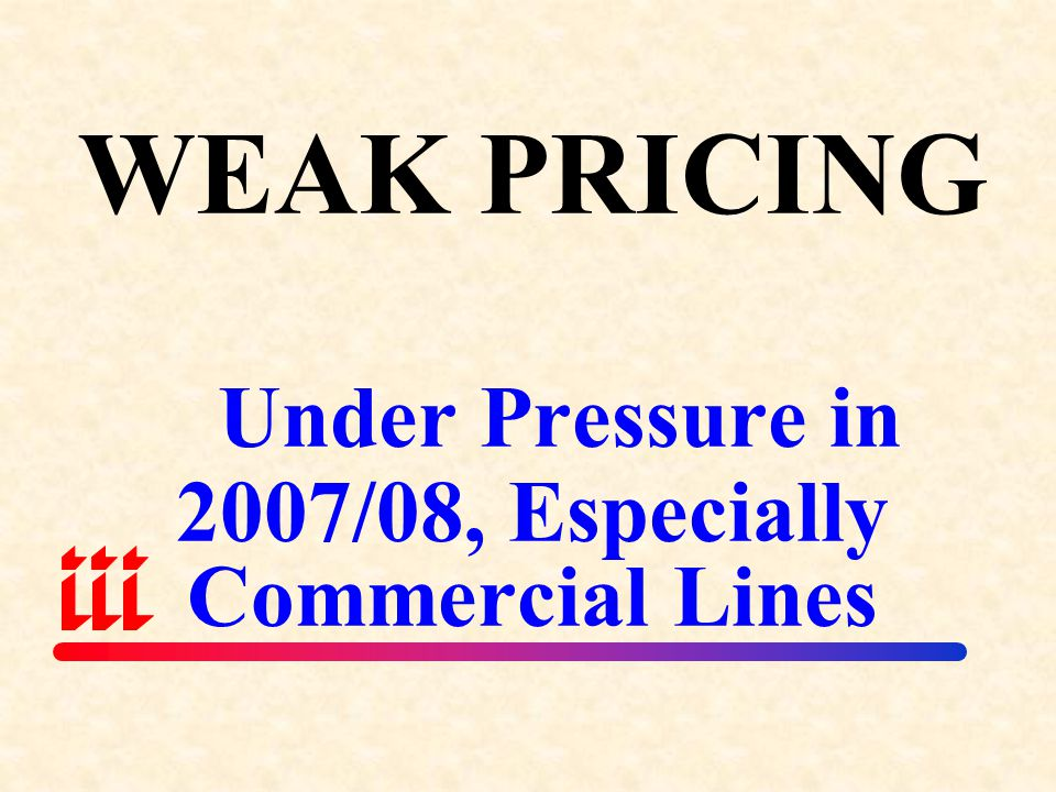 WEAK PRICING Under Pressure in 2007/08, Especially Commercial Lines