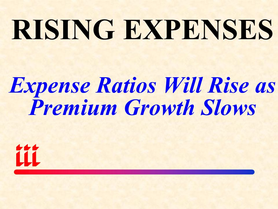 RISING EXPENSES Expense Ratios Will Rise as Premium Growth Slows