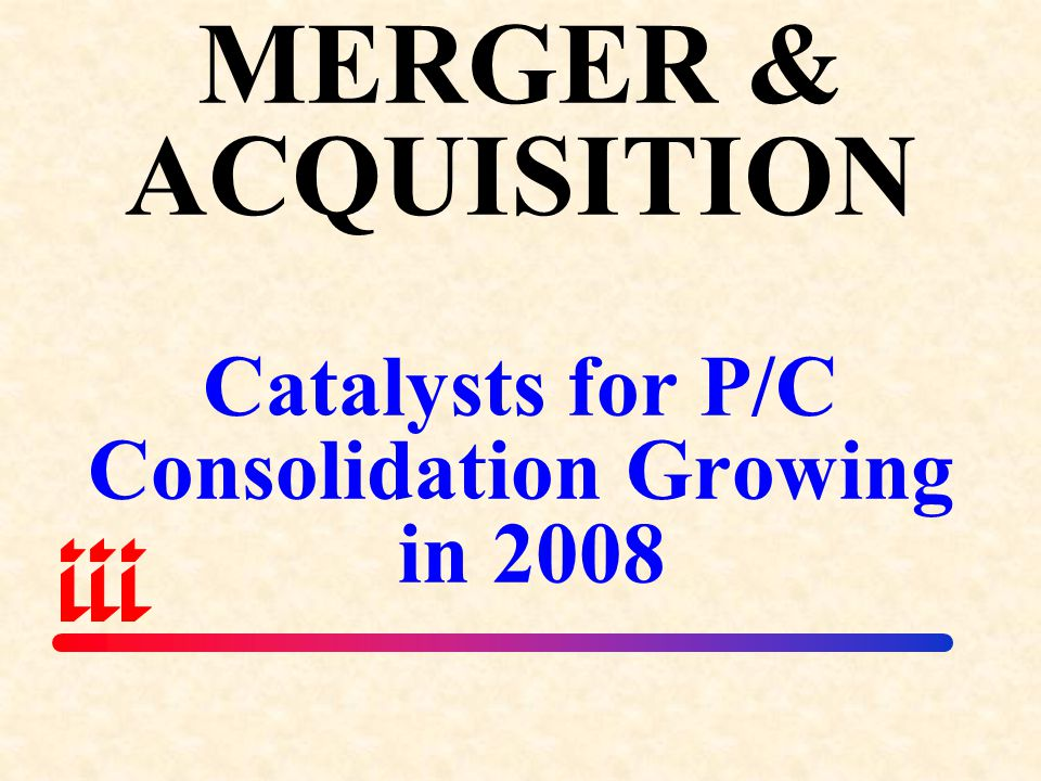 MERGER & ACQUISITION Catalysts for P/C Consolidation Growing in 2008