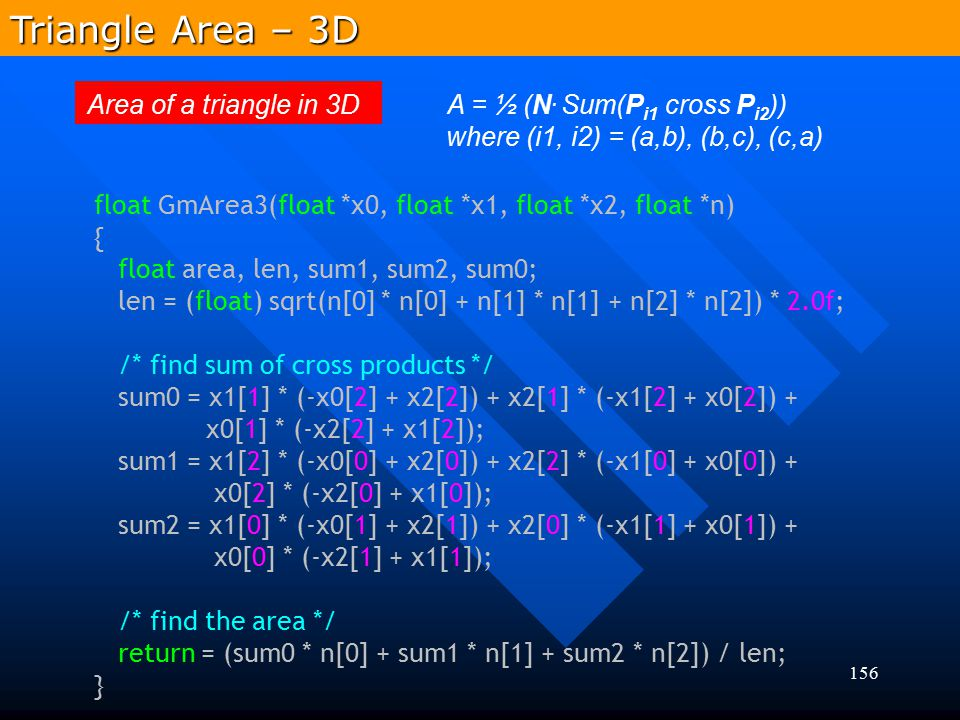 Triangle Area – 3D Area of a triangle in 3D A = ½ (N. Sum(Pi1 cross Pi2)) where (i1, i2) = (a,b), (b,c), (c,a)