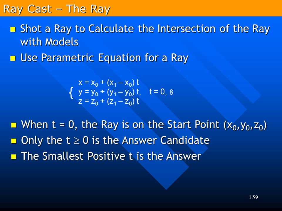 Ray Cast – The Ray x = x0 + (x1 – x0) t. y = y0 + (y1 – y0) t, t = 0, z = z0 + (z1 – z0) t. {