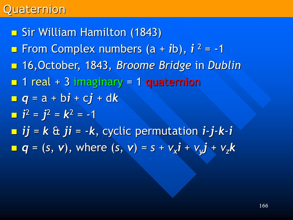 Quaternion Sir William Hamilton (1843) From Complex numbers (a + ib), i 2 = -1. 16,October, 1843, Broome Bridge in Dublin.